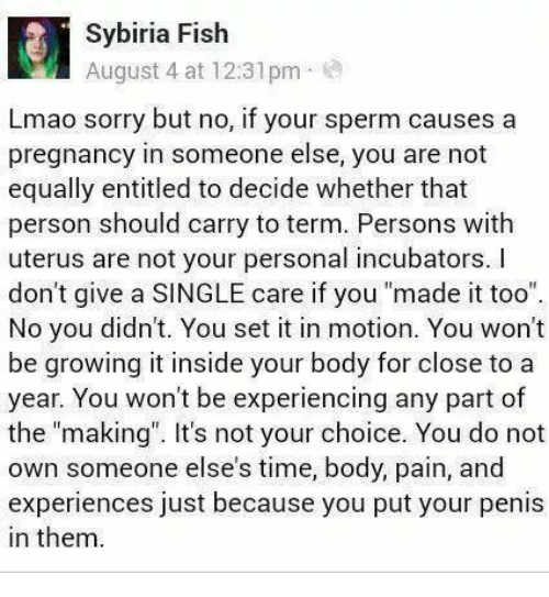 "Lmao, Memes, and Sorry: Sybiria Fish  August 4 at 12:31pm  Lmao sorry but no, if your sperm causes a  pregnancy in someone else, you are not  equally entitled to decide whether that  person should carry to term. Persons with  uterus are not your personal incubators. I  don't give a SINGLE care if you ""made it too""  No you didn't. You set it in motion. You won't  be growing it inside your body for close to a  year. You won't be experiencing any part of  the ""making. It's not your choice. You do not  own someone else's time, body, pain, and  experiences just because you put your penis  in them"