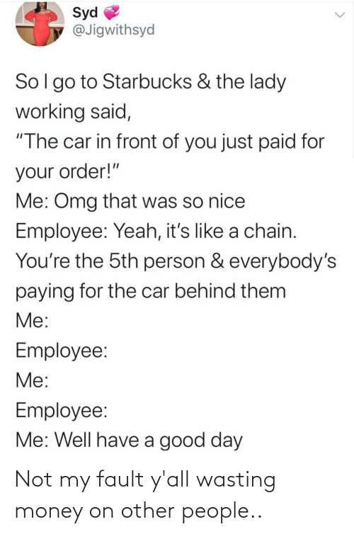 "omg: Syd  @Jigwithsyd  Sol go to Starbucks & the lady  working said,  ""The car in front of you just paid for  your order!""  Me: Omg that was so nice  Employee: Yeah, it's like a chain.  You're the 5th person & everybody's  paying for the car behind them  Me:  Employee:  Me:  Employee:  Me: Well have a good day Not my fault y'all wasting money on other people.."