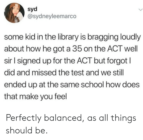 Syd: syd  @sydneyleemarco  some kid in the library is bragging loudly  about how he got a 35 on the ACT well  sir l signed up for the ACT but forgot I  did and missed the test and we still  ended up at the same school how does  that make you feel Perfectly balanced, as all things should be.