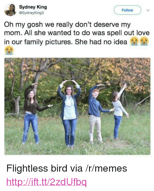 """flightless bird: Sydney King  @SydneyKing3  Follow  Oh my gosh we really don't deserve my  mom. All she wanted to do was spell out love  in our family pictures. She had no idea <p>Flightless bird via /r/memes <a href=""""http://ift.tt/2zdUfbq"""">http://ift.tt/2zdUfbq</a></p>"""