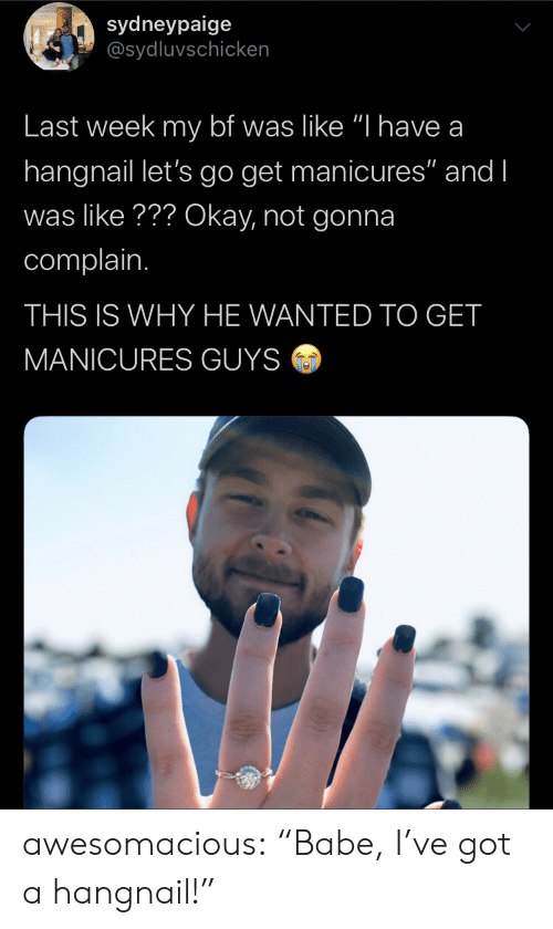 "lets go: sydneypaige  @sydluvschicken  Last week my bf was like ""I have a  hangnail let's go get manicures"" and I  was like??? Okay, not gonna  complain.  THIS IS WHY HE WANTED TO GET  MANICURES GUYS awesomacious:  ""Babe, I've got a hangnail!"""
