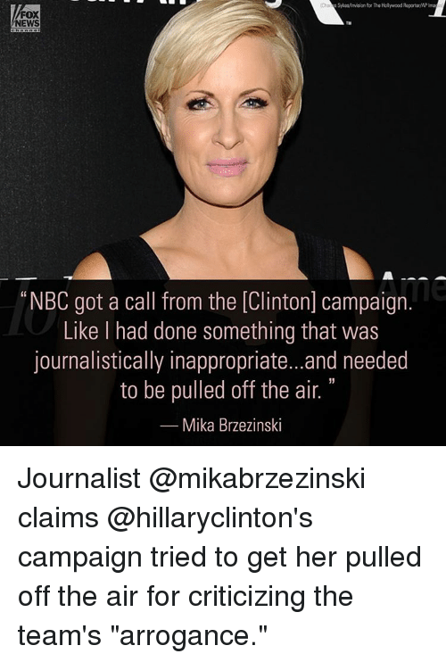 """off the air: SykeMmision forThe Hollywood Reporter/APIma  FOX  NEWS  """"NBC got a call from the [Clinton] campaign.  Like had done something that was  journalistically inappropriate...and needed  to be pulled off the air.  Mika Brzezinski Journalist @mikabrzezinski claims @hillaryclinton's campaign tried to get her pulled off the air for criticizing the team's """"arrogance."""""""