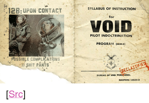 "Reddit, Shit, and Com: SYLLABUS OF INSTRUCTION  ,12B: UPON CONTACT  for  VOİD  PILOT INDOCTRINATION  PROGRAM (0630-D)  PUSSIBLE COMPLICATIONS  1 SHIT PANTS  DECLASSIF  BUREAU oF VOID PERS NNEL  NAVPERS 10630-D <p>[<a href=""https://www.reddit.com/r/surrealmemes/comments/8ejuiq/void_training_manual_partial_some_staining_1968/"">Src</a>]</p>"