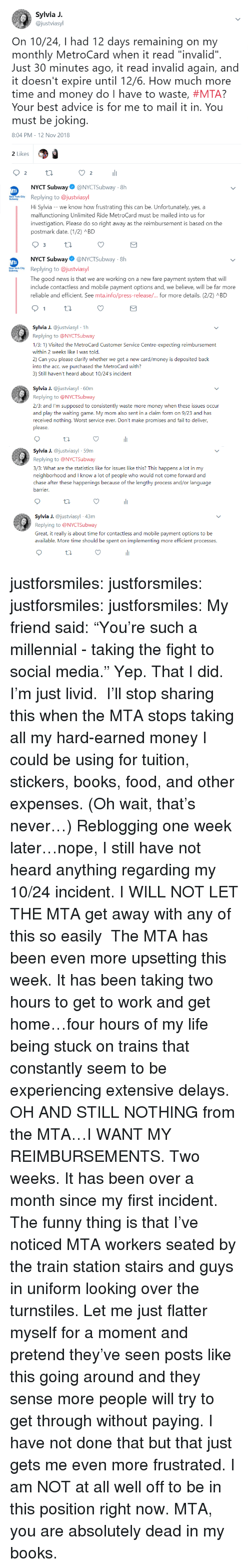 """Advice, Books, and Fail: Sylvia J.  @justviasyl  On 10/24, I had 12 days remaining on my  monthly MetroCard when it read """"invalid""""  Just 30 minutes ago, it read invalid again, and  it doesn't expire until 12/6. How much more  time and money do I have to waste, #MTA?  Your best advice is for me to mail it in. You  must be jokin  8:04 PM-12 Nov 2018  2 Likes  2  li  2  NYCT Subway@NYCTSubway-8h  wReplying to @justviasyl  Hi Sylvia - -we know how frustrating this can be. Unfortunately, yes, a  malfunctioning Unlimited Ride MetroCard must be mailed into us for  investigation. Please do so right away as the reimbursement is based on the  postmark date. (12) ABD  NYCT Subway@NYCTSubway 8h  Replying to @justviasyl  The good news is that we are working on a new fare payment system that will  include contactless and mobile payment options and, we believe, will be far more  reliable and efficient. See mtainfo/press-release/ for more details. (2/2) л BD  a J. @justviasyl 1h  Replying to @NYCTSubway  1/3: 1) Visited the MetroCard Customer Service Centre-expecting reimbursement  within 2 weeks like I was told.  2) Can you please clarify whether we get a new card/money is deposited baclk  into the acc. we purchased the MetroCard with?  3) Still haven't heard about 10/24's incident  Sylvia J. @justviasyl 60m  Replying to @NYCTSubway  2/3: and I'm supposed to consistently waste more money when these issues occur  and play the waiting game. My mom also sent in a claim form on 9/23 and has  received nothing. Worst service ever. Don't make promises and fail to deliver,  please  Syia J. @justviasyl 59m  Replying to @NYCTSubway  3/3: What are the statistics like for issues like this? This happens a lot in my  neighborhood and I know a lot of people who would not come forward and  chase after these happenings because of the lengthy process and/or language  arrier  Sylia J. @justviasyl 43m  Replying to @NYCTSubway  Great, it really is about time for contactless and mobile payment options """