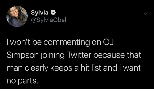 list: Sylvia O  @SylviaObell  I won't be commenting on OJ  Simpson joining Twitter because that  man clearly keeps a hit list and I want  no parts.