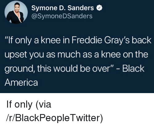 """America, Blackpeopletwitter, and Black: Symone D. Sanders  @SymoneDSanders  """"If only a knee in Freddie Gray's back  upset you as much as a knee on the  ground, this would be over"""" - Black  America <p>If only (via /r/BlackPeopleTwitter)</p>"""