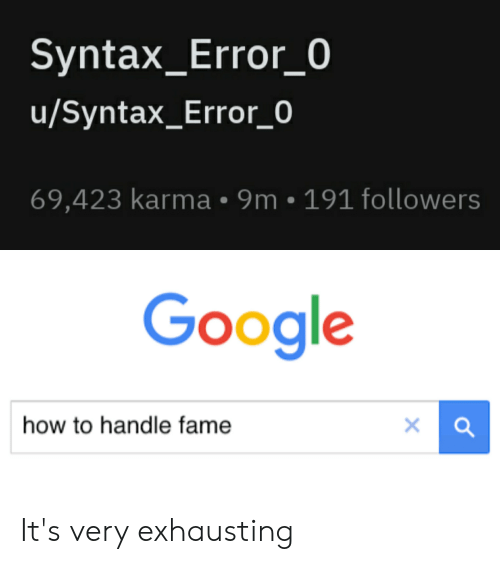 Handle Fame: Syntax_Error_0  u/Syntax_Error_0  69,423 karma 9m 191 followers  Google  how to handle fame It's very exhausting