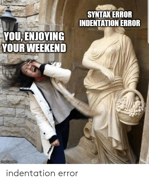 enjoying: SYNTAX ERROR  INDENTATION ERROR  YOU,ENJOYING  YOUR WEEKEND  imgflip.com indentation error