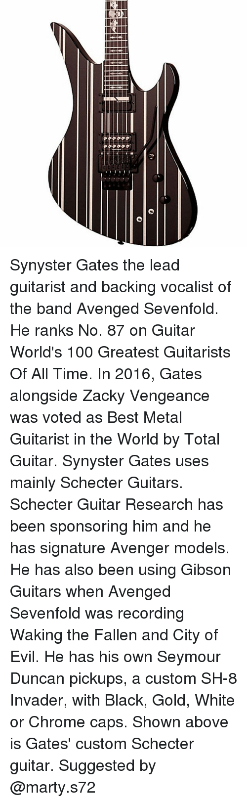 Anaconda, Chrome, and Memes: Synyster Gates the lead guitarist and backing vocalist of the band Avenged Sevenfold. He ranks No. 87 on Guitar World's 100 Greatest Guitarists Of All Time. In 2016, Gates alongside Zacky Vengeance was voted as Best Metal Guitarist in the World by Total Guitar. Synyster Gates uses mainly Schecter Guitars. Schecter Guitar Research has been sponsoring him and he has signature Avenger models. He has also been using Gibson Guitars when Avenged Sevenfold was recording Waking the Fallen and City of Evil. He has his own Seymour Duncan pickups, a custom SH-8 Invader, with Black, Gold, White or Chrome caps. Shown above is Gates' custom Schecter guitar. Suggested by @marty.s72