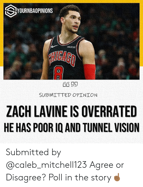 Zach LaVine, Vision, and Overrated: SYOURNBAOPINIONS  ZENA  OIGAGO  SUBMITTED OPINION  ZACH LAVINE IS OVERRATED  HE HAS POOR IQ AND TUNNEL VISION Submitted by @caleb_mitchell123 Agree or Disagree? Poll in the story☝🏾