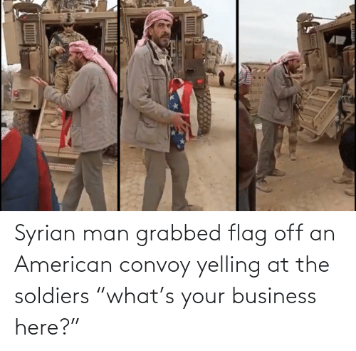 "Business: Syrian man grabbed flag off an American convoy yelling at the soldiers ""what's your business here?"""