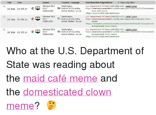 """Chrome, Meme, and Tumblr: System  Chrome 50.0  1280x1024  Date  Time  Location / Language  Washington,  Host Name/Web Page/Referrer Wrap Long URLs  U.s. Department Of State (169.252.4.21) Label Visitor  https://memedocumentation.tumblr.com/post/165601923725/explained-  22 Sep 14:50:27 C  雪District of Columbia  United States en-us  maid-cafe-meme  Chrome 50.0  Win7  1280x1024  Washington,  District of Columbia  United States en-us  https://www.tumblr.com/dashboard  U.s. Department Of State (169.252.4.21) Label Visitor  https://memedocumentation.tumblr.com/tagged/domesticated-clown-  22 Sep 13:36:33 C  https://memedocumentation.tumblr.com/post/165605280720/explained  domesticated-clown-meme  Chrome 50.0  Win7  1280x1024  Washington,  District of Columbia  United States / en-us  U.s. Department Of State (169.252.4.21) Label Visitor  https://memedocumentation.tumblr.com/post/165605280720/explained  22 Sep 13:35:33 L W  domesticated  -clown-meme  https://www.tumblr.com/dashboard <p>Who at the U.S. Department of State was reading about the<a href=""""https://memedocumentation.tumblr.com/post/165601923725/explained-maid-caf%C3%A9-meme"""">maid café meme</a>and the<a href=""""https://memedocumentation.tumblr.com/post/165605280720/explained-domesticated-clown-meme"""">domesticated clown meme</a>?  🤔  </p>"""