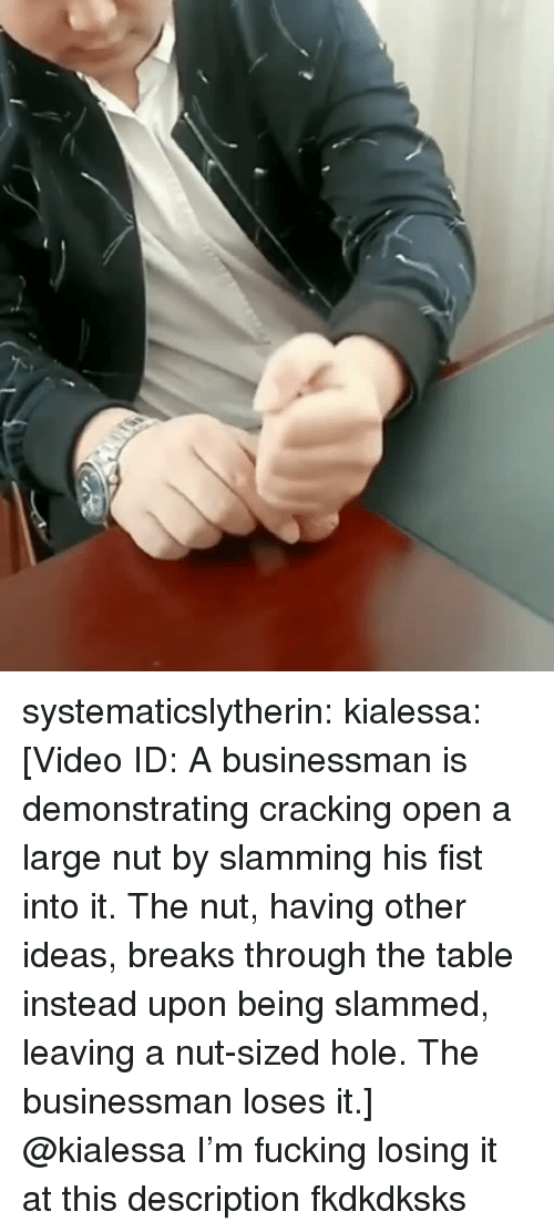 Slamming: systematicslytherin:  kialessa: [Video ID: A businessman is demonstrating cracking open a large nut by slamming his fist into it. The nut, having other ideas, breaks through the table instead upon being slammed, leaving a nut-sized hole. The businessman loses it.]  @kialessa I'm fucking losing it at this description fkdkdksks