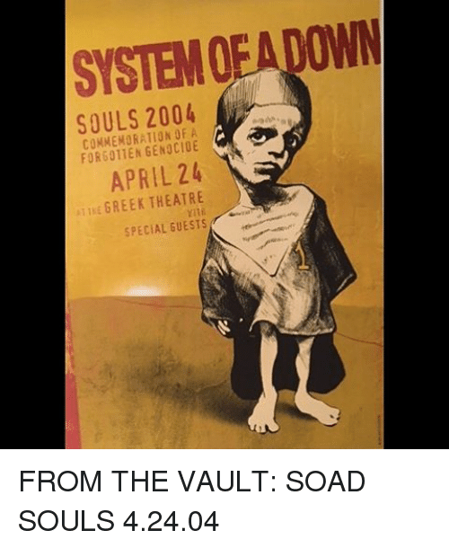the vault: SYSTEMOFALOWN  SOULS 2004  COMMEMORATION OF A  APRIL 24  E GREEK THEATRE  SPECIAL GUESTS FROM THE VAULT: SOAD SOULS 4.24.04