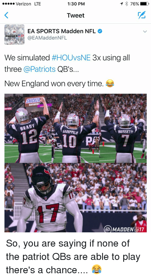 Madden NFL: T 76% LD  Verizon LTE  1:30 PM  Tweet  EA SPORTS Madden NFL  MADDEN  a EAMaddenNFL  We simulated  #HOUVsNE 3x using a  three @Patriots  QB's...  New England won every time.  SATISFIES  BRADY AM  BRISSETT  CEA MADDEN 17 So, you are saying if none of the patriot QBs are able to play there's a chance.... 😂
