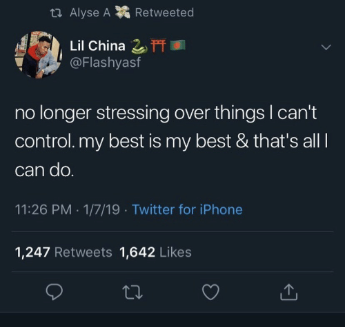 Iphone, Twitter, and China: t Alyse A  Retweeted  Lil China 2T  @Flashyasf  no longer stressing over things I can't  control. my best is my best & that's all  can do.  11:26 PM 1/7/19 Twitter for iPhone  1,247 Retweets 1,642 Likes