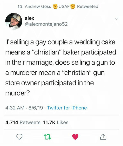 "Murderer: t Andrew Goss  USAF  Retweeted  alex  @alexmontejano52  If selling a gay couple a wedding cake  means a ""christian"" baker participated  in their marriage, does selling a gun to  a murderer mean a ""christian"" gun  store owner participated in the  murder?  4:32 AM 8/6/19 Twitter for iPhone  4,714 Retweets 11.7K Likes"