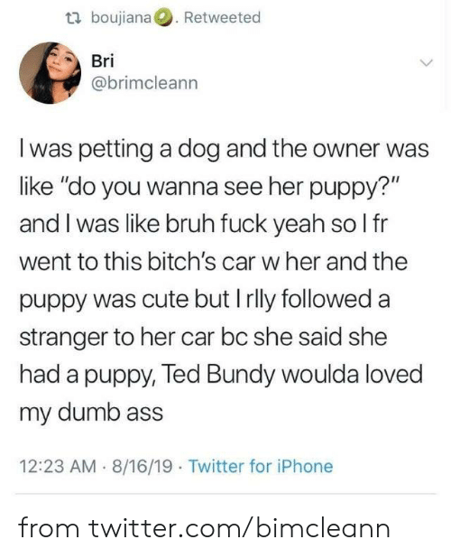 "Ass, Bruh, and Cute: t boujiana. Retweeted  Bri  @brimcleann  I was petting a dog and the owner was  like ""do you wanna see her puppy?""  and I was like bruh fuck yeah so l fr  went to this bitch's car w her and the  puppy was cute but Irlly followed a  stranger to her car bc she said she  had a puppy, Ted Bundy woulda loved  my dumb ass  12:23 AM 8/16/19 Twitter for iPhone from twitter.com/bimcleann"