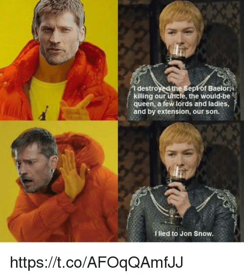 Queen, Jon Snow, and Snow: T destroyed the Sept of Baelor,  killing our uncle, the would-be  queen, a few lords and ladies,  and by extension, our son.  I lied to Jon Snow. https://t.co/AFOqQAmfJJ