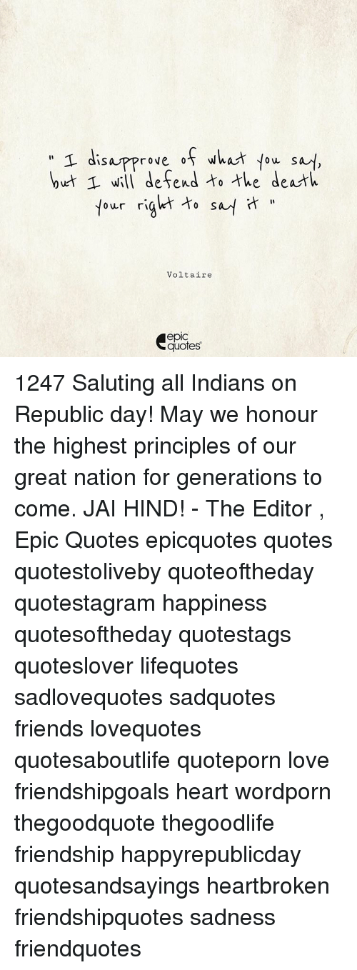 Disapproval: T disapprove of what you s  at,  but will defend to the death  tour ri  to  Voltaire  quotes 1247 Saluting all Indians on Republic day! May we honour the highest principles of our great nation for generations to come. JAI HIND! - The Editor , Epic Quotes epicquotes quotes quotestoliveby quoteoftheday quotestagram happiness quotesoftheday quotestags quoteslover lifequotes sadlovequotes sadquotes friends lovequotes quotesaboutlife quoteporn love friendshipgoals heart wordporn thegoodquote thegoodlife friendship happyrepublicday quotesandsayings heartbroken friendshipquotes sadness friendquotes