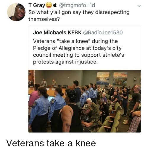 "Pledge of Allegiance, Allegiance, and Joe: T Gray @tmgmofo 1d  So what y'all gon say they disrespecting  themselves?  Joe Michaels KFBK @RadioJoe1530  Veterans ""take a knee"" during the  Pledge of Allegiance at today's city  council meeting to support athlete's  protests against injustice. Veterans take a knee"