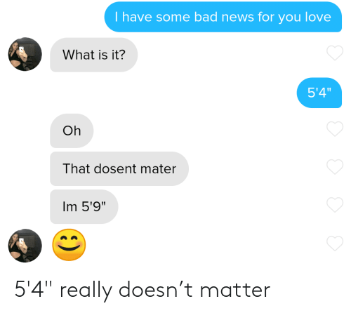 "Bad, Love, and News: T have some bad news for you love  What is it?  5'4""  Oh  That dosent mater  Im 5'9"" 5'4"" really doesn't matter"