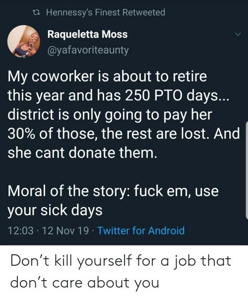 T Care: t Hennessy's Finest Retweeted  Raqueletta Moss  @yafavoriteaunty  My coworker is about to retire  this year and has 250 PTO days..  district is only going to pay her  30% of those, the rest are lost. And  she cant donate them.  Moral of the story: fuck em, use  your sick days  12:03 12 Nov 19 Twitter for Android  . Don't kill yourself for a job that don't care about you