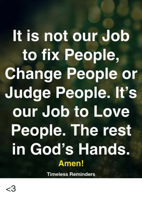 reminders: t is not our Job  to fix People,  Change People or  Judge People. It's  our Job to Love  People. The rest  in God's Hands  Amen!  Timeless Reminders <3