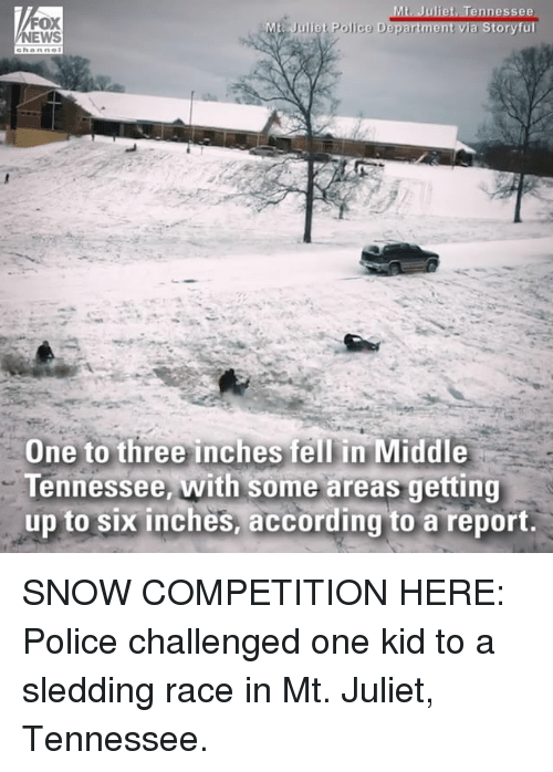 Memes, Police, and Snow: t. Juliet, Tennessee  FOX  EWS  One to three inches fell in Middle  Tennessee, with some areas getting  up to six inches, according to a report. SNOW COMPETITION HERE: Police challenged one kid to a sledding race in Mt. Juliet, Tennessee.