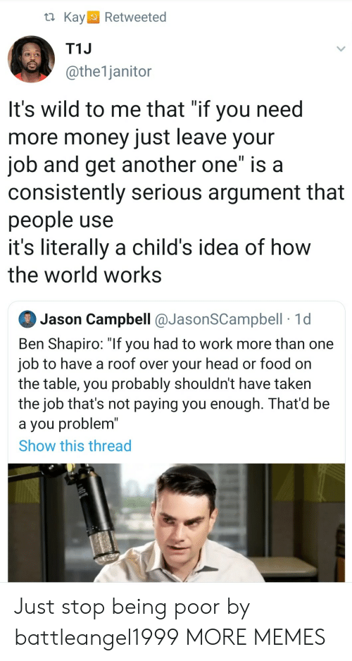 "campbell: t Kay  Retweeted  T1J  @the1janitor  It's wild to me that ""if you need  more money just leave your  job and get another one"" is a  consistently serious argument that  people use  it's literally a child's idea of how  the world works  Jason Campbell @JasonSCampbell 1d  Ben Shapiro: ""If you had to work more than one  job to have a roof over your head or food on  the table, you probably shouldn't have taken  the job that's not paying you enough. That'd be  a you problem""  Show this thread Just stop being poor by battleangel1999 MORE MEMES"