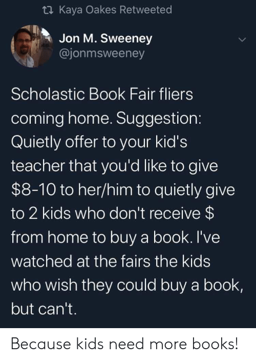 kaya: t Kaya Oakes Retweeted  Jon M. Sweeney  @jonmsweeney  Scholastic Book Fair fliers  coming home. Suggestion:  Quietly offer to your kid's  teacher that you'd like to give  $8-10 to her/him to quietly give  to 2 kids who don't receive $  from home to buy a book. I've  watched at the fairs the kids  who wish they could buy a book,  but can't. Because kids need more books!