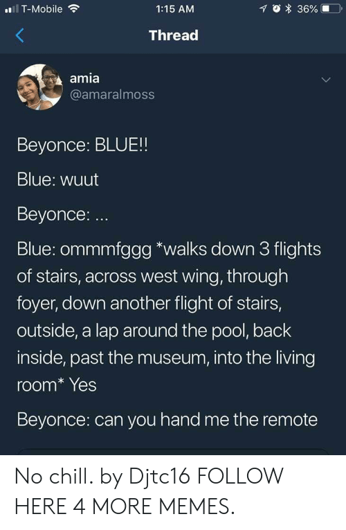 amia: T-Mobile  1:15 AM  Thread  amia  @amaralmoss  Beyonce: BLUE!!  Blue: wuut  Beyonce: ..  Blue: ommmfggg *walks down 3 flights  of stairs, across west wing, through  foyer, down another flight of stairs,  outside, a lap around the pool, back  inside, past the museum, into the living  room* Yes  Beyonce: can you hand me the remote No chill. by Djtc16 FOLLOW HERE 4 MORE MEMES.
