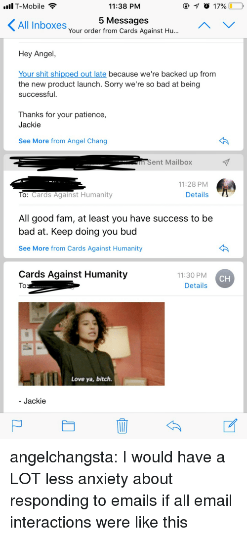 Bad, Bitch, and Cards Against Humanity: T-Mobile  11:38 PNM  5 MessageS  Your order from Cards Against Hu...  All Inboxes  Hey Angel  Your shit shipped out late because we're backed up from  the new product launch. Sorry we're so bad at being  successful.  Thanks for your patience,  Jackie  See More from Angel Chang  m Sent Mailbox  11:28 PM  To: Cards Against Humanity  Details  All good fam, at least you have success to be  bad at. Keep doing you buc  See More from Cards Against Humanity  Cards Against Humanity  11:30 PM  Details  CH  Love ya, bitch  Jackie angelchangsta: I would have a LOT less anxiety about responding to emails if all email interactions were like this