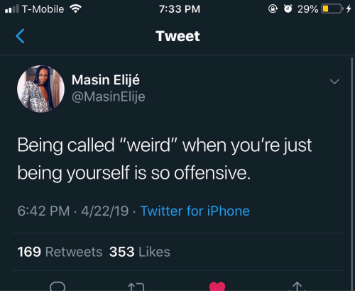 """Iphone, T-Mobile, and Twitter: T-Mobile  7:33 PM  Tweet  Masin Elijé  asinElije  Being called """"weird"""" when you're just  being vourself is so offensive  6:42 PM 4/22/19 Twitter for iPhone  169 Retweets 353 Likes"""