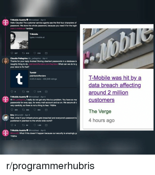 infrastructure: T-Mobile Austria @tmobileat Apr 3  Hello Claudia! The customer service agents see the first four characters of  password. We store the whole password, because you need it for the login  mein.t-mobile.at  Aandrea  T-Mobile  tgate.t-mobile.at  0327 618 518 団  Claudia Pellegrino @c_pellegrino Apr 4  Thanks for your reply Andrea! Storing cleartext passwords in a database is  naughty thing to do. plaintextoffenders.com/faq/devs What can we do to g  your devs to fix that?  Tumblr  plaintextoffenders  4.0/5.0 stars-400,948 ratings  T-Mobile was hit by a  data breach affecting  around 2 million  customers  98 t 122 2.1K  T-Mobile Austria @tmobileat Apr 4  passwords for evey app, for every mail-account and so on. We secure all d  Hi @c_pellegrino, I really do not get why this is a problem. You have so ma  very carefully, so there is not a thing to fear. Käthe  303 t 353 354  Eric @Korni22 Apr 6  Well, what if your infrastructure gets breached and everyone's password is  published in plaintext to the whole wide world?  The Verge  4 hours ago  T-Mobile Austria @tmobileat Apr 6  1  @Korni22  What if this doesn't happen because our security is amazingly g  AKäthe r/programmerhubris