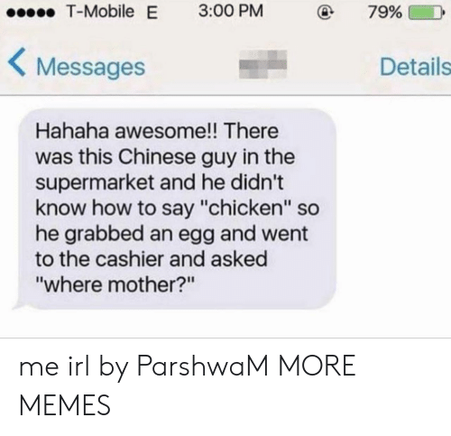 "Dank, Memes, and T-Mobile: T-Mobile  E  3:00 PM  79%  Messages  Details  Hahaha awesome!! There  was this Chinese guy in the  supermarket and he didn't  know how to say ""chicken"" so  he grabbed an egg and went  to the cashier and asked  ""where mother?n me irl by ParshwaM MORE MEMES"