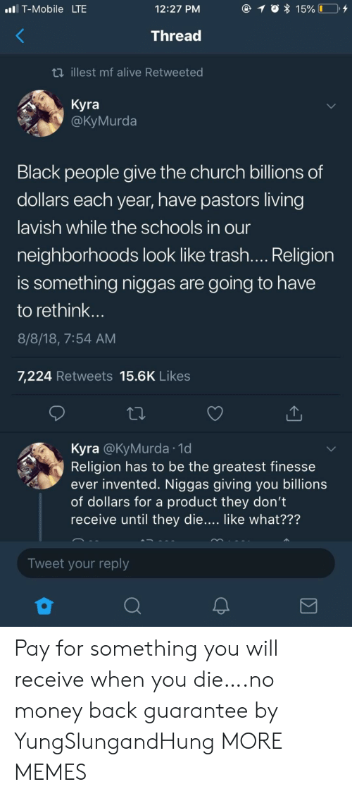 Kyra: T-Mobile LTE  12:27 PM  15% I  Thread  ti illest mf alive Retweeted  Kyra  @КуMurda  Black people give the church billions of  dollars each year, have pastors living  lavish while the schools in our  neighborhoods look like trash.... Religion  is something niggas are  going to have  to rethink...  8/8/18, 7:54 AM  7,224 Retweets 15.6K Likes  Kyra @KyMurda 1d  Religion has to be the greatest finesse  ever invented. Niggas giving you billions  of dollars for a product they don't  receive until they die.... like what???  Tweet your reply Pay for something you will receive when you die….no money back guarantee by YungSlungandHung MORE MEMES