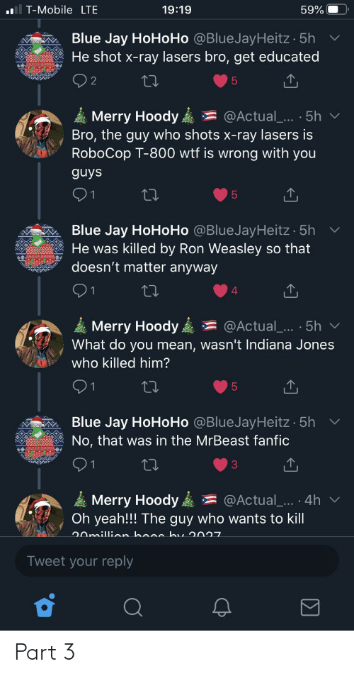 Hohoho: T-Mobile LTE  19:19  59%  Blue Jay HoHoHo @BlueJayHeitz · 5h  He shot x-ray lasers bro, get educated  Merry Hoody  Bro, the guy who shots x-ray lasers is  RoboCop T-800 wtf is wrong with you  @Actual... · 5h v  guys  Blue Jay HoHoHo @BlueJayHeitz 5h  He was killed by Ron Weasley so that  doesn't matter anyway  4.  Merry Hoody  What do you mean, wasn't Indiana Jones  @Actual_... · 5h v  who killed him?  91  Blue Jay HoHoHo @BlueJayHeitz 5h  No, that was in the MrBeast fanfic  91  @Actual_... · 4h v  Merry Hoody ,  Oh yeah!!! The guy who wants to kill  20million booc bu 2027  Tweet your reply Part 3