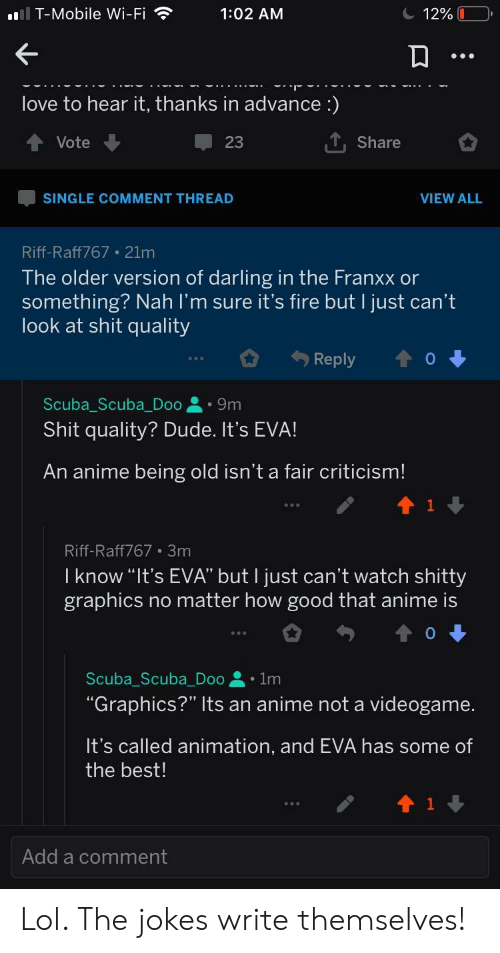 """Anime, Dude, and Fire: T-Mobile Wi-Fi  1:02 AM  'E  love to hear it, thanks in advance :)  T, Share  Vote  SINGLE COMMENT THREAD  VIEW ALL  Riff-Raff767 21m  The older version of darling in the Franxx or  something? Nah l'm sure it's fire but I just can't  look at shit quality  Reply  o  Scuba_Scuba_Doo9m  Shit quality? Dude. It's EVA!  An anime being old isn't a fair criticism!  Riff-Raff767 3m  l know""""It's EVA"""" but l just can't watch shitty  graphics no matter how good that anime is  Scuba-Scuba-Doo 을 . 1m  """"GraphicS?"""" Its an anime not a videogame.  It's called animation, and EVA has some of  the best!  Add a comment Lol. The jokes write themselves!"""