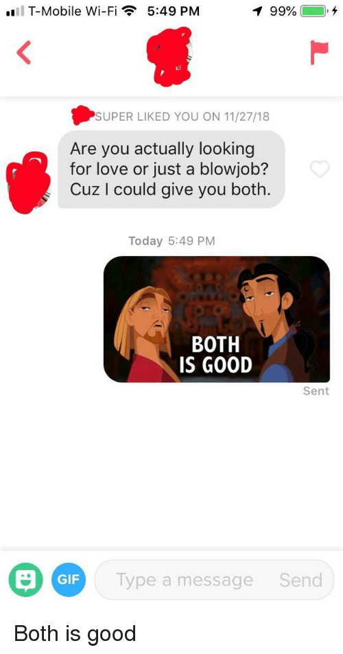 A Blowjob: T-Mobile Wi-Fi  5:49 PM  99%  ),  SUPER LIKED YOU ON 11/27/18  Are you actually looking  for love or just a blowjob?  Cuz I could give you both.  Today 5:49 PM  BOTH  IS GOOD  Sent  GIF  Type a message  Send Both is good