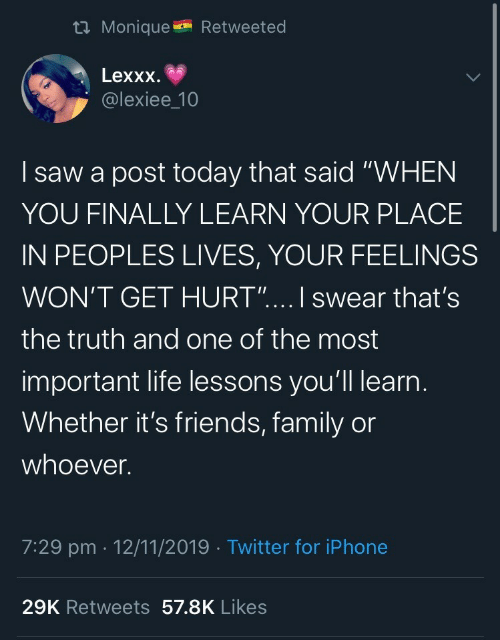 "Peoples: t Monique  Retweeted  Lexxx  @lexiee_10  saw a post today that said ""WHEN  YOU FINALLY LEARN YOUR PLACE  IN PEOPLES LIVES, YOUR FEELINGS  WON'T GET HURT"".... I swear that's  the truth and one of the most  important life lessons you'll learn.  Whether it's friends, family or  whoever.  7:29 pm 12/11/2019 Twitter for iPhone  29K Retweets 57.8K Likes"