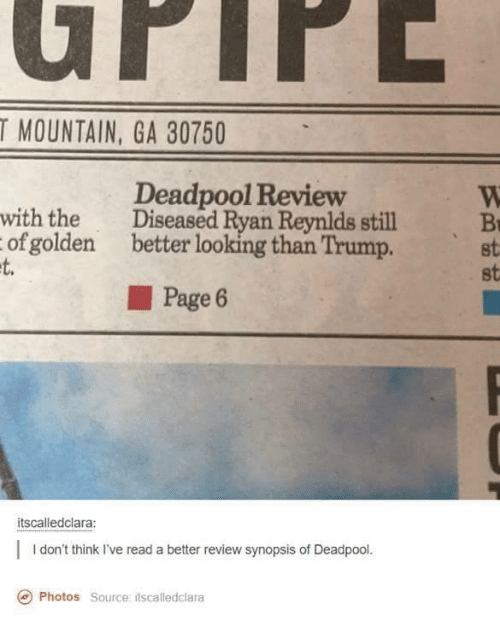 Better Look: T MOUNTAIN, GA 30750  Deadpool Review  with the  Diseased Ryan Reymlds still  of golden better looking than Trump.  Page 6  itscalledclara:  I don't think I've read a better review synopsis of Deadpool  Photos source itscalledolara