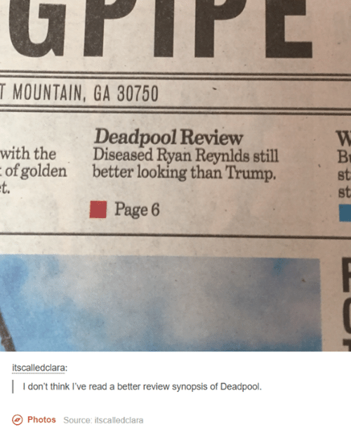 Better Look: T MOUNTAIN, GA 30750  Deadpool Review  with the  Diseased Ryan Reynlds still  of golden better looking than Trump.  Page 6  itscalledclara:  don't think I've read a better review synopsis of Deadpool  Co Photos source: itscalledclara