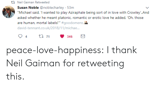 "tennant: t Neil Gaiman Retweeted  Susan Noble @noblecharley 53m  ""Michael said, 'I wanted to play Aziraphale being sort of in love with Crowley..And  asked whether he meant platonic, romantic or erotic love he added, 'Oh, those  are human, mortal labels!"" #goodomens  david-tennant.co.uk/2018/11/michae..  t 71  4  346 peace-love-happiness:  I thank Neil Gaiman for retweeting this."