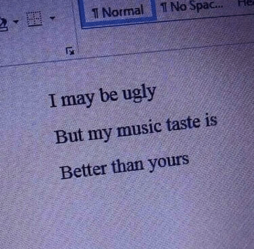 Music, Ugly, and May: T Normal  No Spac...  I may be ugly  But my music taste is  Better than yours