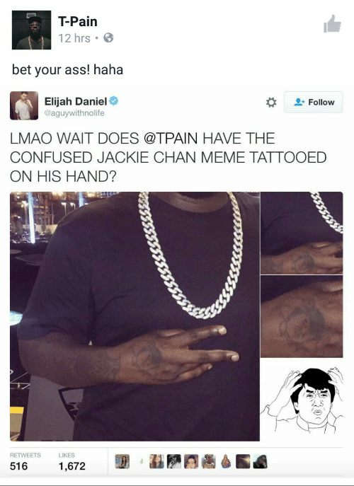 daniel: T-Pain  12 hrs  bet your ass! haha  Elijah Daniel  @aguywithnolife  Follow  LMAO WAIT DOES @TPAIN HAVE THE  CONFUSED JACKIE CHAN MEME TATTOOED  ON HIS HAND?  RETWEETS  LIKES  516  1,672