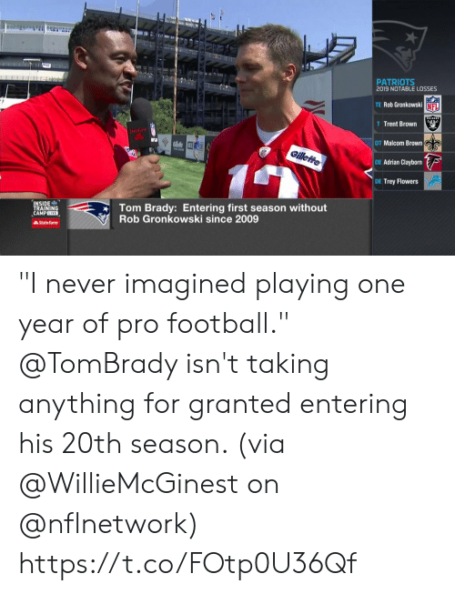 """Football, Memes, and Nfl: T  PATRIOTS  2019 NOTABLE LOSSES  TE Rob Gronkowski NFL  AIDERS  T Trent Brown  StateFa  DT Malcom Brown  RGllele 3  Gilleffe  DE Adrian Clayborn  DE Trey Flowers  Tom Brady: Entering first season without  Rob Gronkowski since 2009  INSIDE  TRAINING  CAMPLIVE  AState Farm """"I never imagined playing one year of pro football.""""  @TomBrady isn't taking anything for granted entering his 20th season. (via @WillieMcGinest on @nflnetwork) https://t.co/FOtp0U36Qf"""