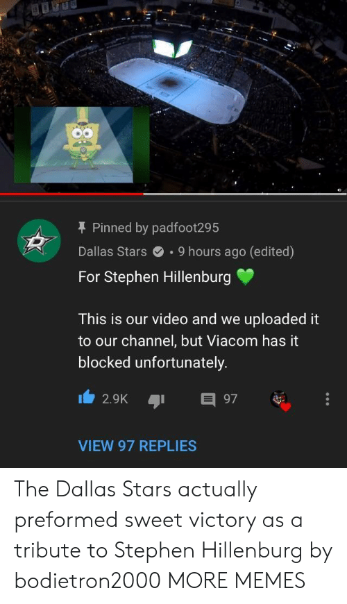 Dallas Stars, Dank, and Memes: T Pinned by padfoot295  Dallas Stars.9 hours ago (edited)  For Stephen Hillenburg  This is our video and we uploaded it  to our channel, but Viacom has it  blocked unfortunately  2.9K 97  VIEW 97 REPLIES The Dallas Stars actually preformed sweet victory as a tribute to Stephen Hillenburg by bodietron2000 MORE MEMES