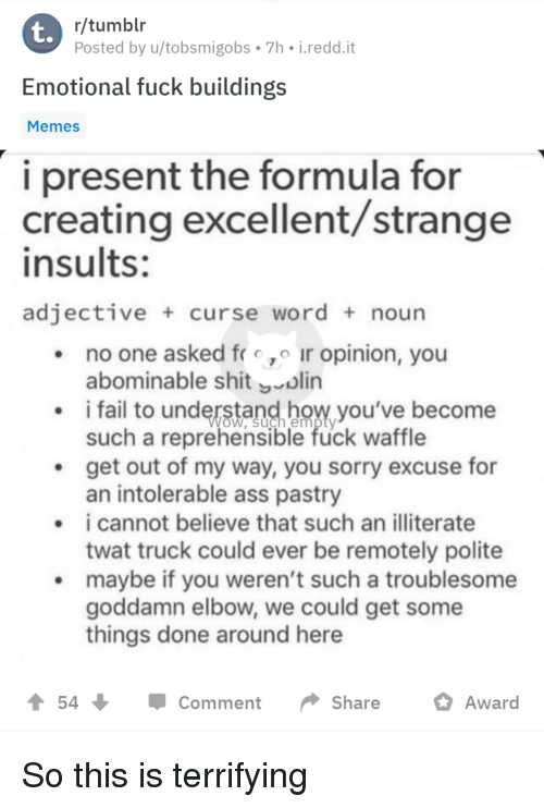 Ass, Fail, and Memes: t.  r/tumblr  Posted by u/tobsmigobs 7h i.redd.it  Emotional fuck buildings  Memes  i present the formula for  creating excellent/strange  insults:  adjective curse word noun  no one asked fro ir opinion, you  abominable shitoln  i fail to understand bow,you've become  such a reprehensible fuck waffle  .get out of my way, you sorry excuse for  an intolerable ass pastry  i cannot believe that such an illiterate  twat truck could ever be remotely polite  maybe if you weren't such a troublesome  goddamn elbow, we could get some  things done around here  54  Comment Share Award