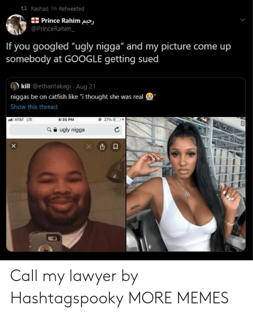 "Catfished, Dank, and Google: t Rashad TM Retweeted  Prince Rahim pj  @PrinceRahim  If you googled ""ugly nigga"" and my picture come up  somebody at GOOGLE getting sued  kill @ethantakagi Aug 21  niggas be on catfish like ""i thought she was real  Show this thread  8:35 PM  AT&T LTE  27 %  ugly nigga  NOIA Call my lawyer by Hashtagspooky MORE MEMES"